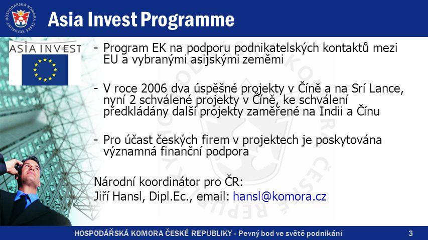HOSPODÁŘSKÁ KOMORA ČESKÉ REPUBLIKY - Pevný bod ve světě podnikání 3 Asia Invest Programme -Program EK na podporu podnikatelských kontaktů mezi EU a vybranými asijskými zeměmi -V roce 2006 dva úspěšné projekty v Číně a na Srí Lance, nyní 2 schválené projekty v Číně, ke schválení předkládány další projekty zaměřené na Indii a Čínu -Pro účast českých firem v projektech je poskytována významná finanční podpora Národní koordinátor pro ČR: Jiří Hansl, Dipl.Ec., email: hansl@komora.cz