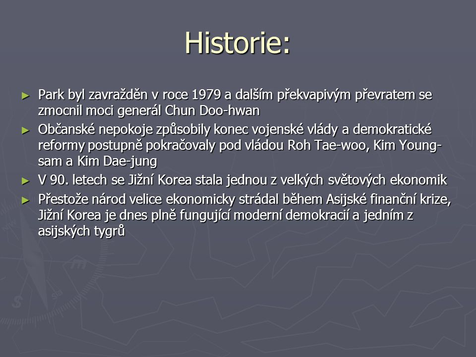 Historie: ► Park byl zavražděn v roce 1979 a dalším překvapivým převratem se zmocnil moci generál Chun Doo-hwan ► Občanské nepokoje způsobily konec vo