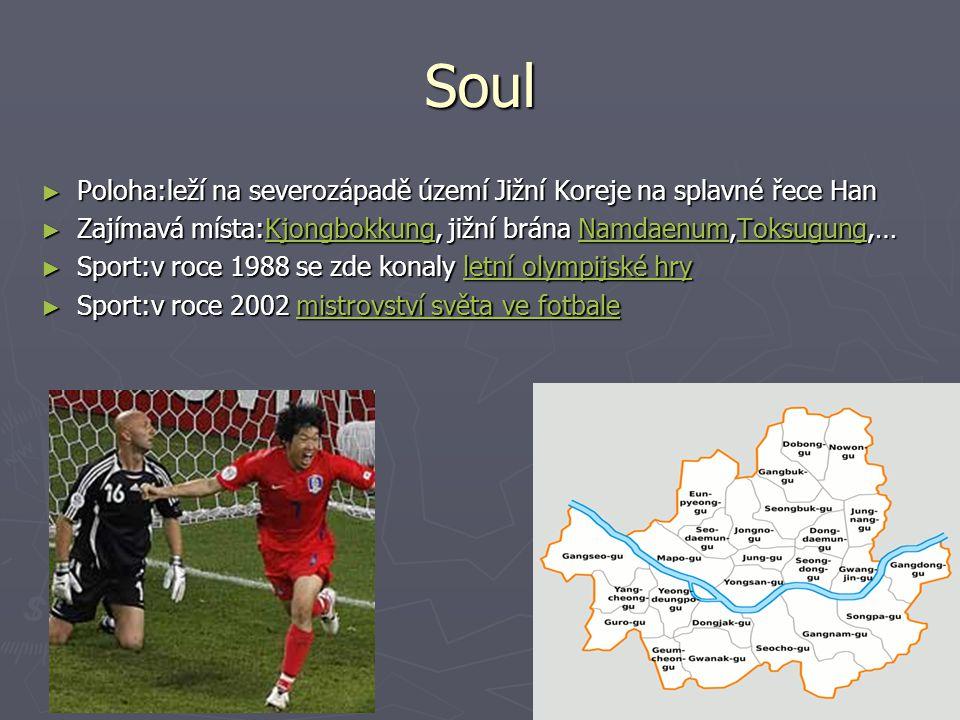 Soul ► Poloha:leží na severozápadě území Jižní Koreje na splavné řece Han ► Zajímavá místa:Kjongbokkung, jižní brána Namdaenum,Toksugung,… Kjongbokkun
