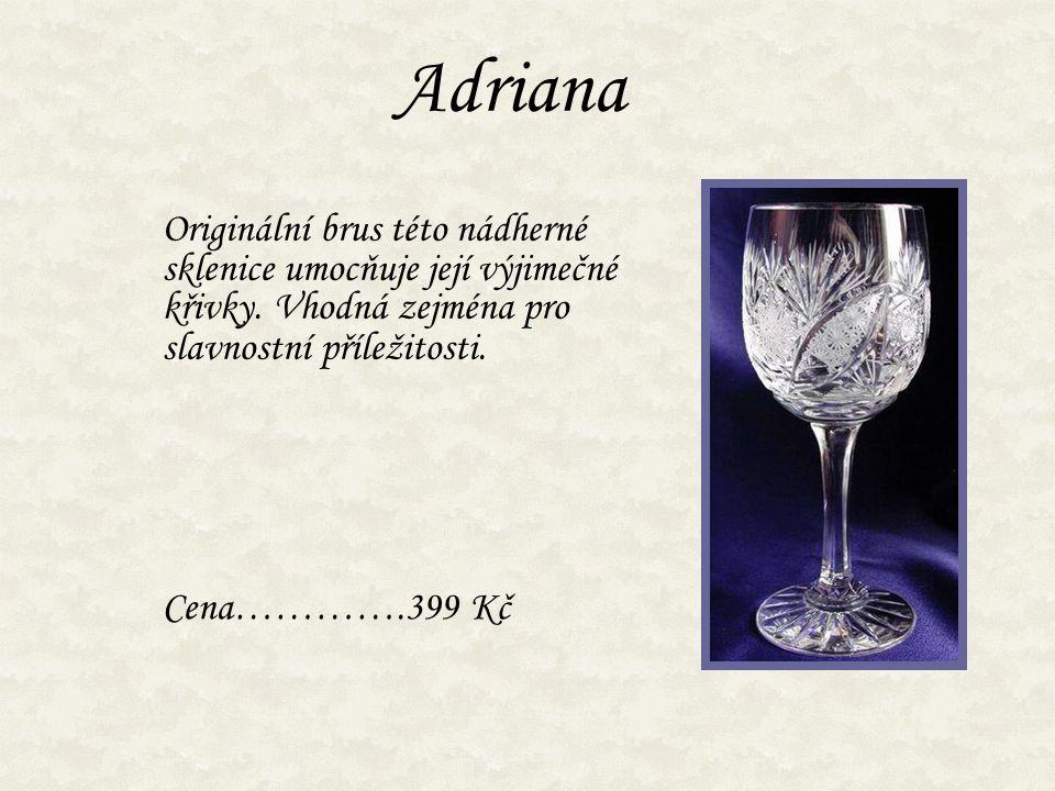 Adriana Originální brus této nádherné sklenice umocňuje její výjimečné křivky. Vhodná zejména pro slavnostní příležitosti. Cena………….399 Kč