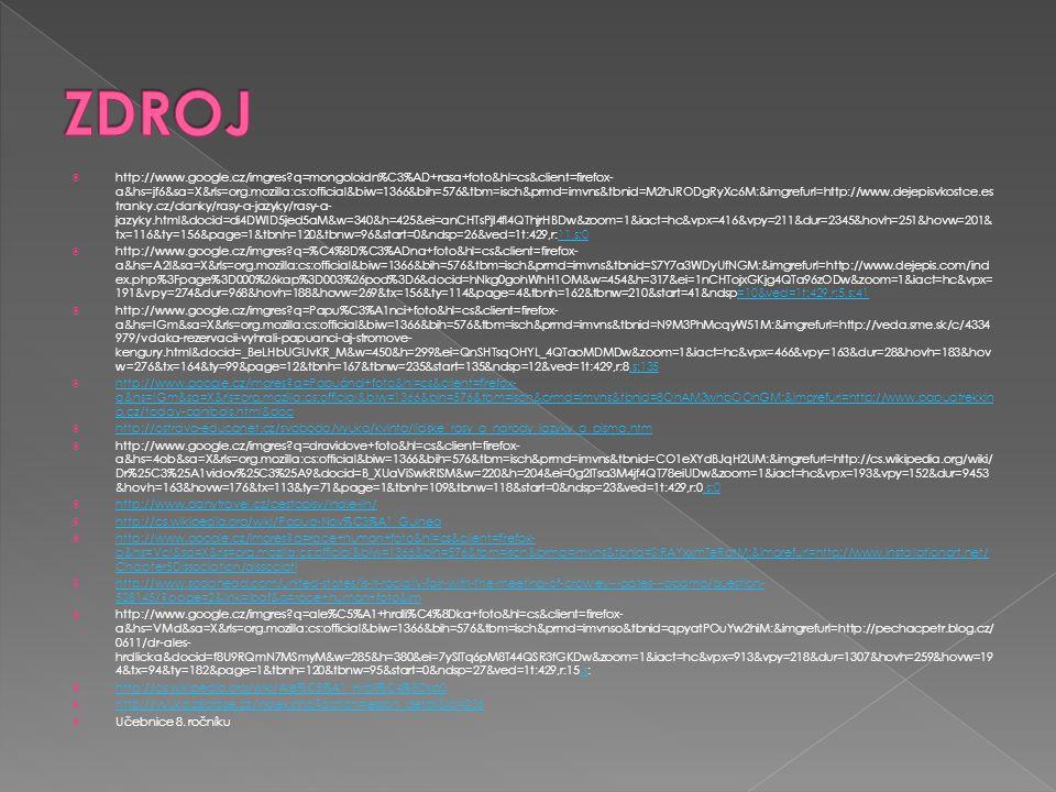  http://www.google.cz/imgres?q=mongoloidn%C3%AD+rasa+foto&hl=cs&client=firefox- a&hs=jf6&sa=X&rls=org.mozilla:cs:official&biw=1366&bih=576&tbm=isch&prmd=imvns&tbnid=M2hJRODgRyXc6M:&imgrefurl=http://www.dejepisvkostce.es tranky.cz/clanky/rasy-a-jazyky/rasy-a- jazyky.html&docid=di4DWID5jed5aM&w=340&h=425&ei=anCHTsPjI4fl4QThjrHBDw&zoom=1&iact=hc&vpx=416&vpy=211&dur=2345&hovh=251&hovw=201& tx=116&ty=156&page=1&tbnh=120&tbnw=96&start=0&ndsp=26&ved=1t:429,r:11,s:011,s:0  http://www.google.cz/imgres?q=%C4%8D%C3%ADna+foto&hl=cs&client=firefox- a&hs=A2l&sa=X&rls=org.mozilla:cs:official&biw=1366&bih=576&tbm=isch&prmd=imvns&tbnid=S7Y7a3WDyUfNGM:&imgrefurl=http://www.dejepis.com/ind ex.php%3Fpage%3D000%26kap%3D003%26pod%3D6&docid=hNkg0gohWhH1OM&w=454&h=317&ei=1nCHTojxGKjg4QTa96zODw&zoom=1&iact=hc&vpx= 191&vpy=274&dur=968&hovh=188&hovw=269&tx=156&ty=114&page=4&tbnh=162&tbnw=210&start=41&ndsp=10&ved=1t:429,r:5,s:41=10&ved=1t:429,r:5,s:41  http://www.google.cz/imgres?q=Papu%C3%A1nci+foto&hl=cs&client=firefox- a&hs=IGm&sa=X&rls=org.mozilla:cs:official&biw=1366&bih=576&tbm=isch&prmd=imvns&tbnid=N9M3PhMcqyW51M:&imgrefurl=http://veda.sme.sk/c/4334 979/vdaka-rezervacii-vyhrali-papuanci-aj-stromove- kengury.html&docid=_BeLHbUGUvKR_M&w=450&h=299&ei=QnSHTsqOHYL_4QTaoMDMDw&zoom=1&iact=hc&vpx=466&vpy=163&dur=28&hovh=183&hov w=276&tx=164&ty=99&page=12&tbnh=167&tbnw=235&start=135&ndsp=12&ved=1t:429,r:8,s:135,s:135  http://www.google.cz/imgres?q=Papuánci+foto&hl=cs&client=firefox- a&hs=IGm&sa=X&rls=org.mozilla:cs:official&biw=1366&bih=576&tbm=isch&prmd=imvns&tbnid=8OhAM3whbOOhGM:&imgrefurl=http://www.papuatrekkin g.cz/today-canibals.html&doc http://www.google.cz/imgres?q=Papuánci+foto&hl=cs&client=firefox- a&hs=IGm&sa=X&rls=org.mozilla:cs:official&biw=1366&bih=576&tbm=isch&prmd=imvns&tbnid=8OhAM3whbOOhGM:&imgrefurl=http://www.papuatrekkin g.cz/today-canibals.html&doc  http://ostrava-educanet.cz/svoboda/vyuka/kvinta/lidske_rasy_a_narody_jazyky_a_pisma.htm http://ostrava-educanet.cz/svoboda/vyuk