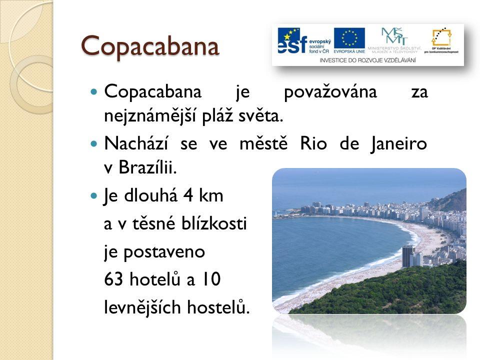 Copacabana Copacabana je považována za nejznámější pláž světa. Nachází se ve městě Rio de Janeiro v Brazílii. Je dlouhá 4 km a v těsné blízkosti je po