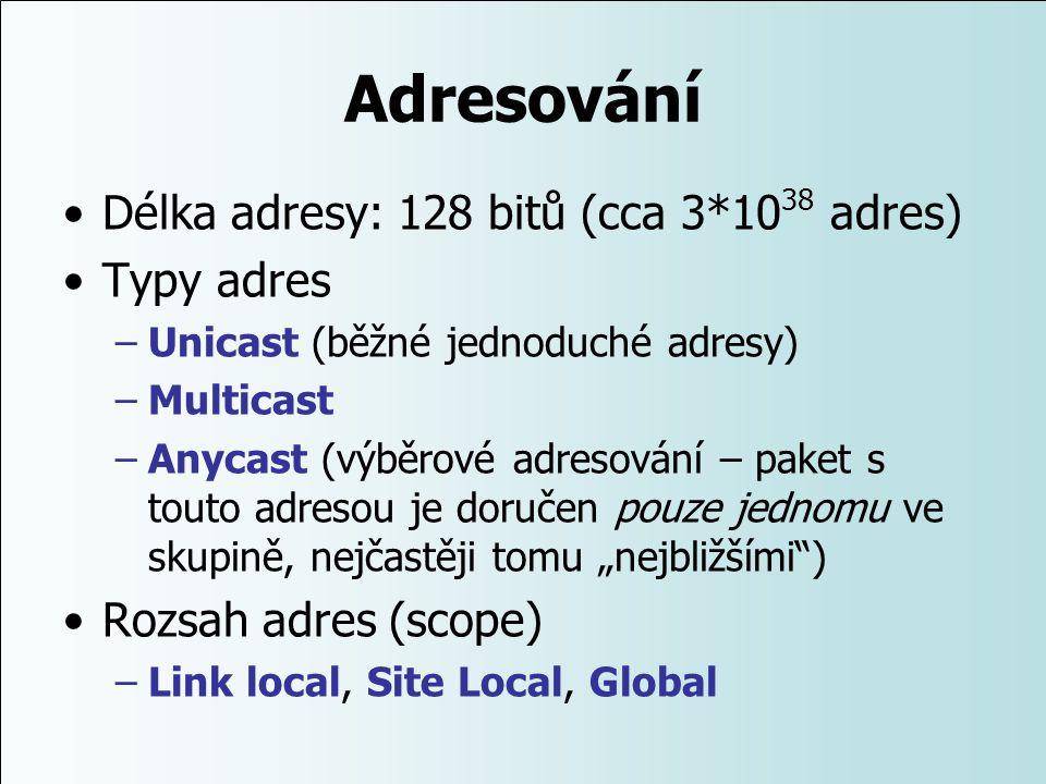 Adresování Délka adresy: 128 bitů (cca 3*10 38 adres) Typy adres –Unicast (běžné jednoduché adresy) –Multicast –Anycast (výběrové adresování – paket s