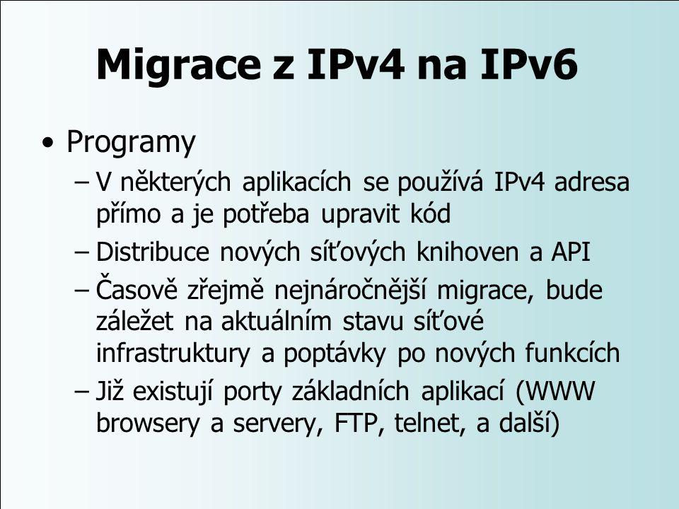 Migrace z IPv4 na IPv6 Programy –V některých aplikacích se používá IPv4 adresa přímo a je potřeba upravit kód –Distribuce nových síťových knihoven a A