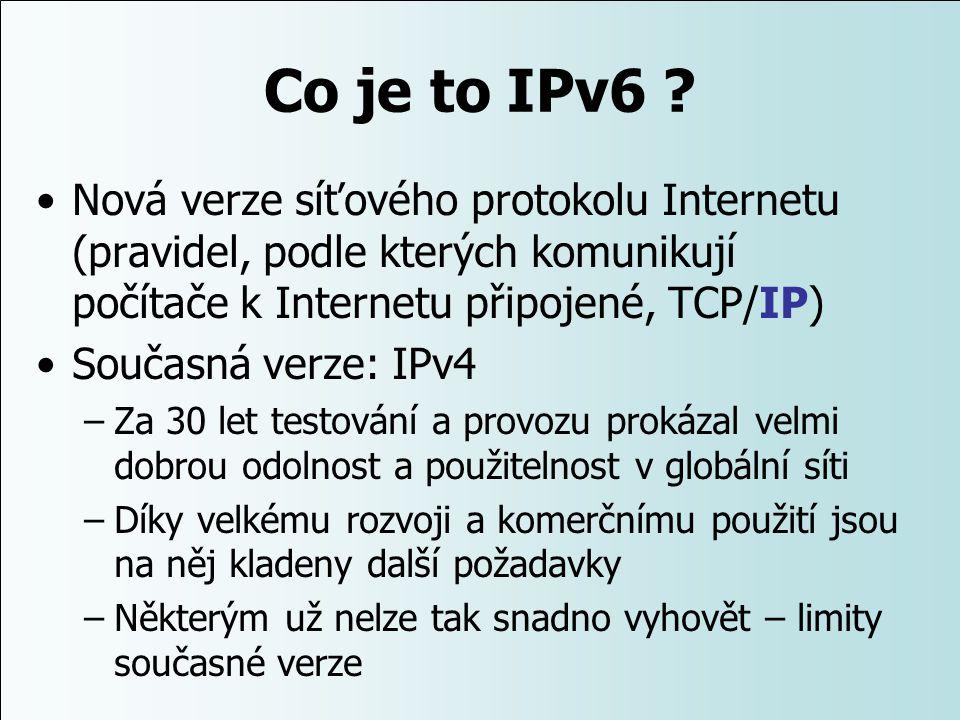 Co je to IPv6 ? Nová verze síťového protokolu Internetu (pravidel, podle kterých komunikují počítače k Internetu připojené, TCP/IP) Současná verze: IP
