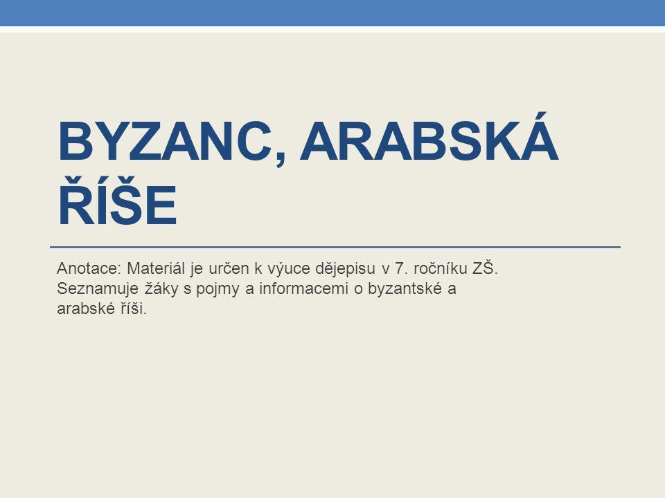 BYZANC, ARABSKÁ ŘÍŠE Anotace: Materiál je určen k výuce dějepisu v 7. ročníku ZŠ. Seznamuje žáky s pojmy a informacemi o byzantské a arabské říši.