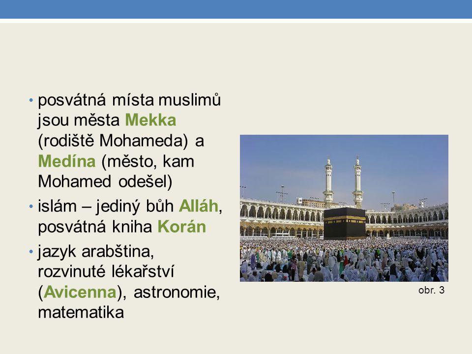 posvátná místa muslimů jsou města Mekka (rodiště Mohameda) a Medína (město, kam Mohamed odešel) islám – jediný bůh Alláh, posvátná kniha Korán jazyk a