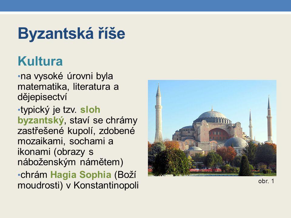 Byzantská říše Kultura na vysoké úrovni byla matematika, literatura a dějepisectví typický je tzv. sloh byzantský, staví se chrámy zastřešené kupolí,