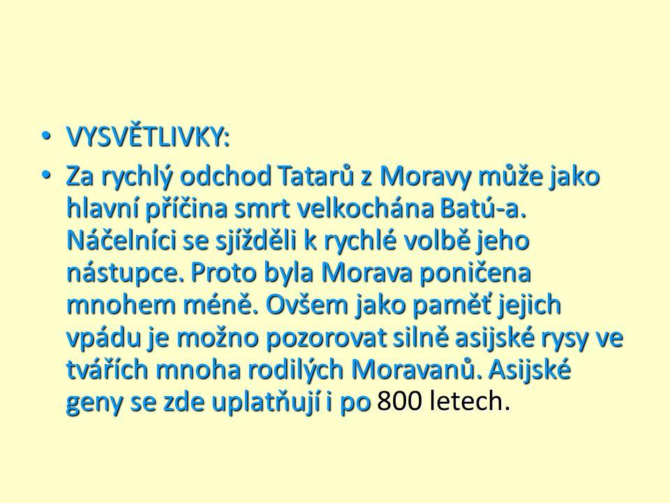 VYSVĚTLIVKY: VYSVĚTLIVKY: Za rychlý odchod Tatarů z Moravy může jako hlavní příčina smrt velkochána Batú-a. Náčelníci se sjížděli k rychlé volbě jeho