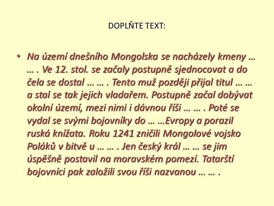 DOPLŇTE TEXT: Na území dnešního Mongolska se nacházely kmeny … …. Ve 12. stol. se začaly postupně sjednocovat a do čela se dostal … …. Tento muž pozdě