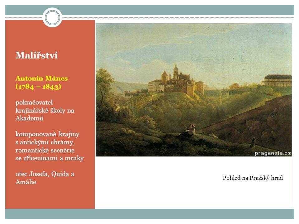 Malířství Antonín Mánes (1784 – 1843) pokračovatel krajinářské školy na Akademii komponované krajiny s antickými chrámy, romantické scenérie se zříceninami a mraky otec Josefa, Quida a Amálie Pohled na Pražský hrad
