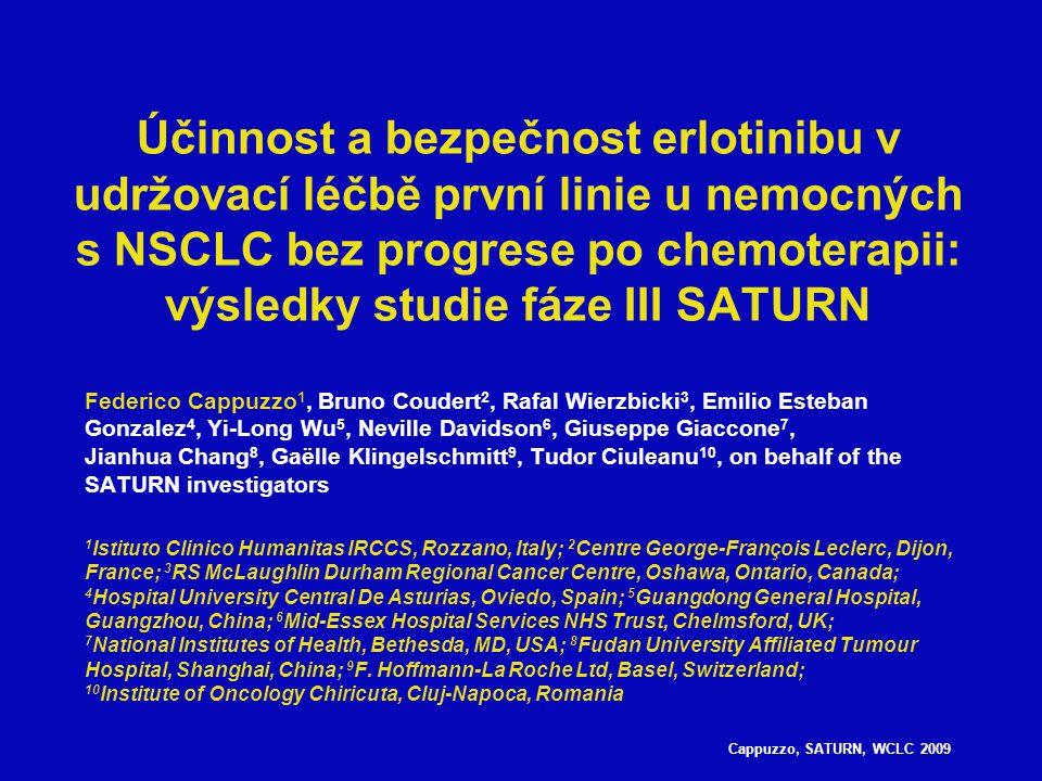 Capuzzo, SATURN, WCLC 2009 Schéma studie SATURN Stratifikační faktory: EGFR IHC (pozitivní vs negativní vs neurčitý) Stádium (IIIB vs IV) ECOG PS (0 vs 1) Režim chemoterapie (cis/gem vs carbo/doc vs jiný) Anamnéza kouření (kuřák vs ex-kuřák vs nekuřák) Region 1:1 Dosud neléčený NSCLC n=1949 Non-PD n=889 4 cykly chemoterapie první linie (platinový dublet*) Placebo PD Erlotinib 150 mg/den PD Povinný sběr bioptických vzorků *Cisplatina/paklitaxel; cisplatina/gemcitabin; cisplatina/docetaxel; cisplatina/vinorelbin; karboplatina/gemcitabin; karboplatina/docetaxel; karboplatina/paklitaxel EGFR = receptor epidermálního růstového faktoru; IHC = imunohistochemie Společné primární cíle: Přežití bez progrese (PFS) všech nemocných PFS nemocných s nádory s EGFR IHC+ Sekundární cíle: Celkové přežití (OS) všech nemocných a nemocných s nádory s EGFR IHC+, OS a PFS nemocných s nádory s EGFR IHC–; analýza biomarkerů, bezpečnost, doba do progrese příznaků, kvalita života