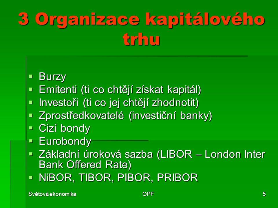 Světová ekonomikaOPF5 3 Organizace kapitálového trhu  Burzy  Emitenti (ti co chtějí získat kapitál)  Investoři (ti co jej chtějí zhodnotit)  Zpros