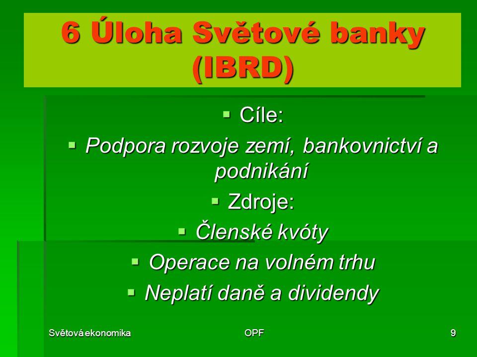 Světová ekonomikaOPF9 6 Úloha Světové banky (IBRD)  Cíle:  Podpora rozvoje zemí, bankovnictví a podnikání  Zdroje:  Členské kvóty  Operace na vol