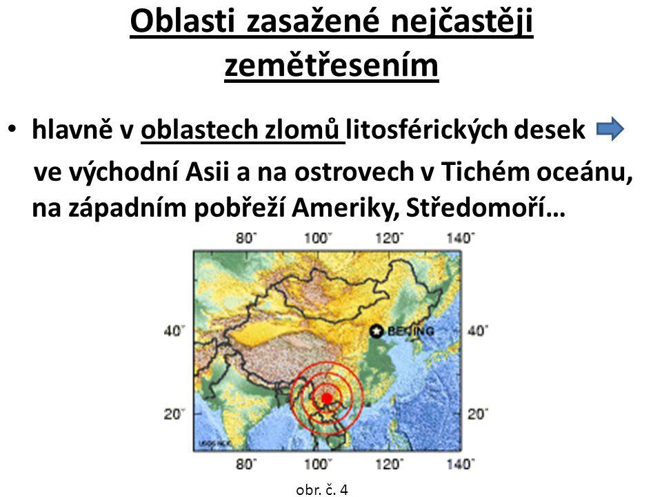 Oblasti zasažené nejčastěji zemětřesením hlavně v oblastech zlomů litosférických desek ve východní Asii a na ostrovech v Tichém oceánu, na západním pobřeží Ameriky, Středomoří… obr.