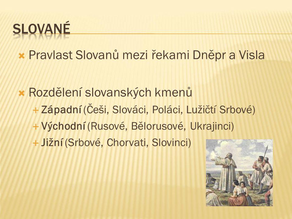 Pravlast Slovanů mezi řekami Dněpr a Visla  Rozdělení slovanských kmenů  Západní (Češi, Slováci, Poláci, Lužičtí Srbové)  Východní (Rusové, Bělor
