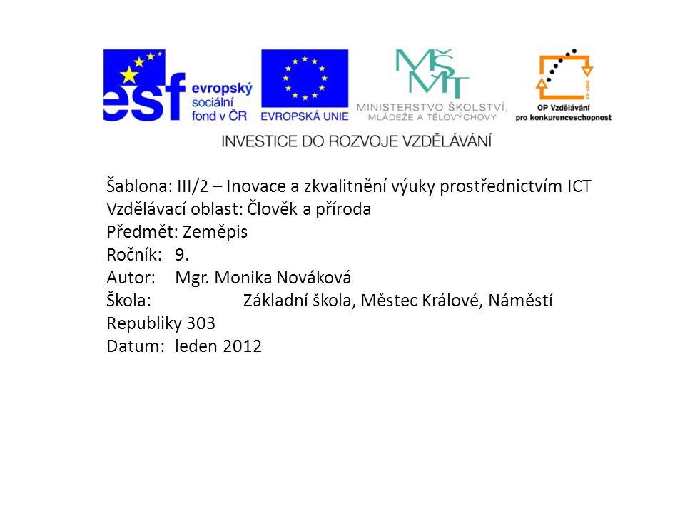 Šablona: III/2 – Inovace a zkvalitnění výuky prostřednictvím ICT Vzdělávací oblast: Člověk a příroda Předmět: Zeměpis Ročník:9. Autor:Mgr. Monika Nová