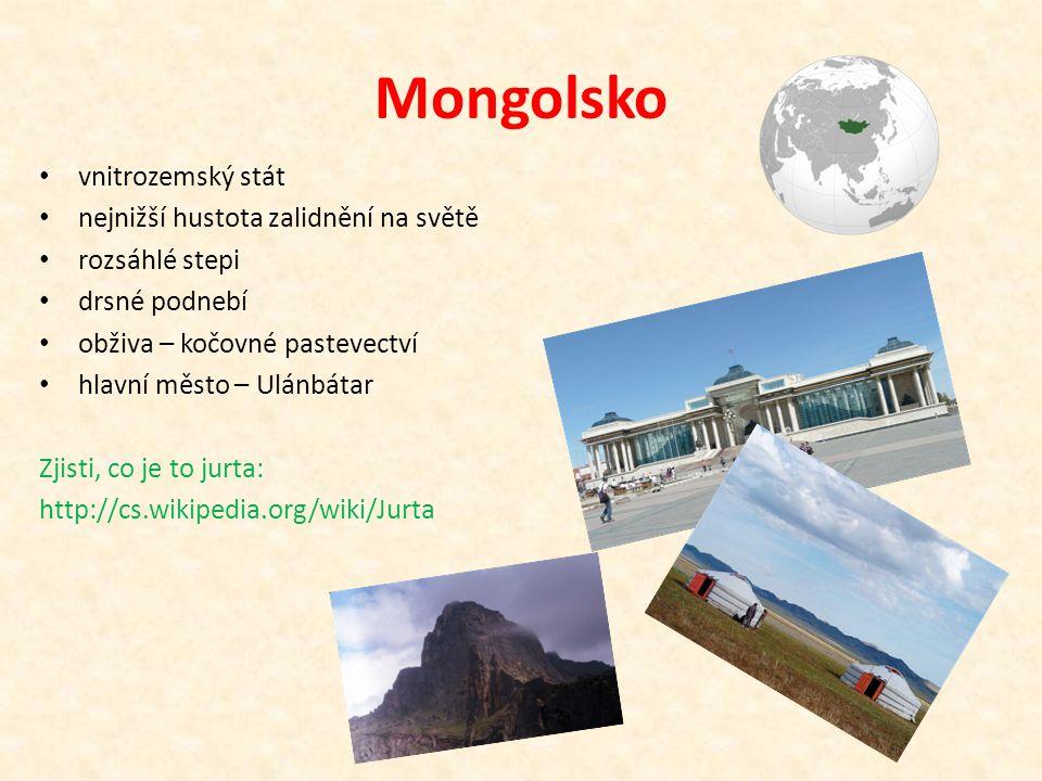 Mongolsko vnitrozemský stát nejnižší hustota zalidnění na světě rozsáhlé stepi drsné podnebí obživa – kočovné pastevectví hlavní město – Ulánbátar Zjisti, co je to jurta: http://cs.wikipedia.org/wiki/Jurta