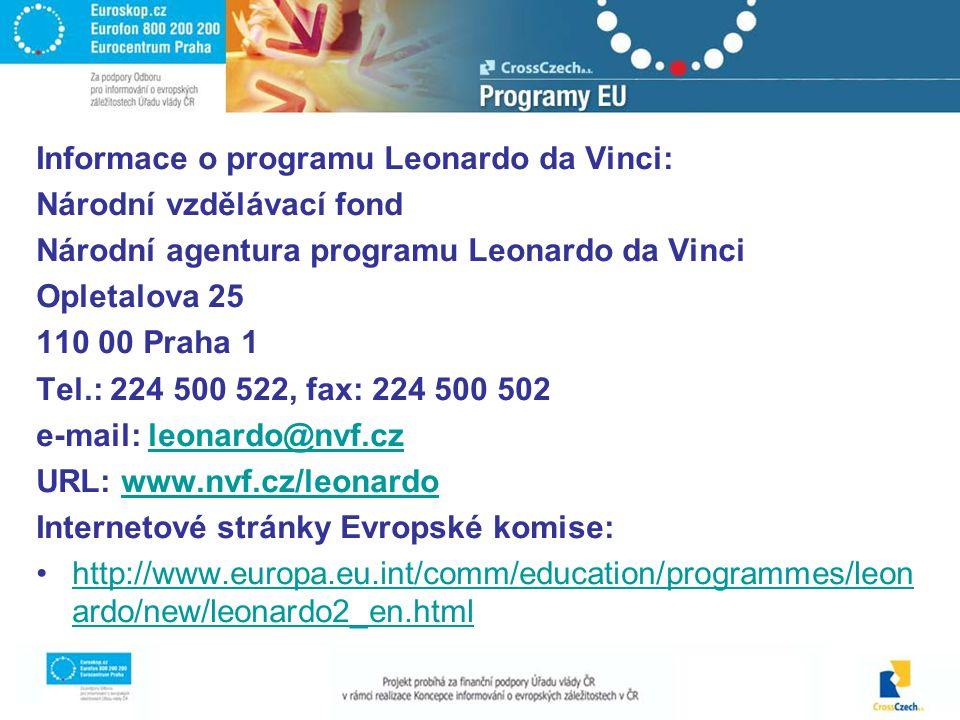 Informace o programu Leonardo da Vinci: Národní vzdělávací fond Národní agentura programu Leonardo da Vinci Opletalova 25 110 00 Praha 1 Tel.: 224 500 522, fax: 224 500 502 e-mail: leonardo@nvf.czleonardo@nvf.cz URL: www.nvf.cz/leonardowww.nvf.cz/leonardo Internetové stránky Evropské komise: http://www.europa.eu.int/comm/education/programmes/leon ardo/new/leonardo2_en.htmlhttp://www.europa.eu.int/comm/education/programmes/leon ardo/new/leonardo2_en.html