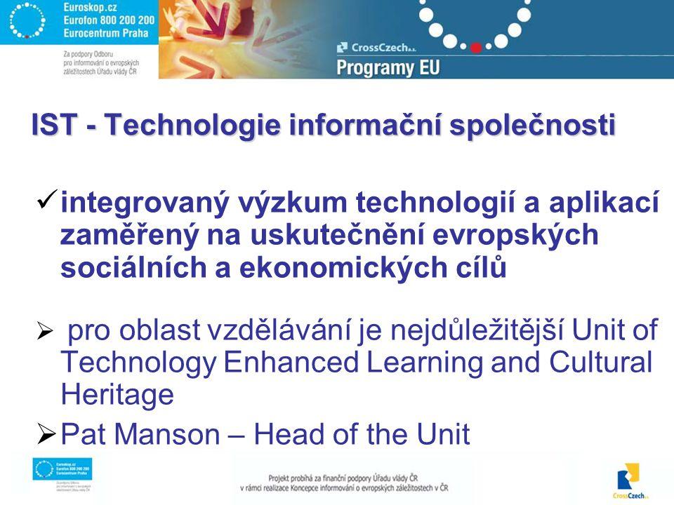IST - Technologie informační společnosti integrovaný výzkum technologií a aplikací zaměřený na uskutečnění evropských sociálních a ekonomických cílů  pro oblast vzdělávání je nejdůležitější Unit of Technology Enhanced Learning and Cultural Heritage  Pat Manson – Head of the Unit