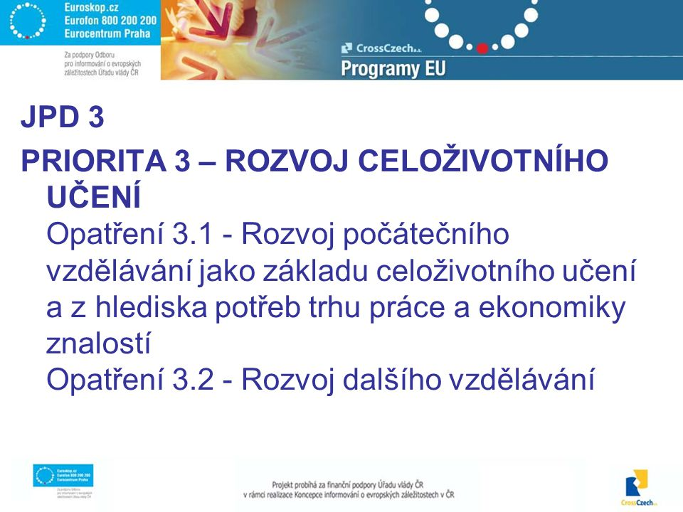JPD 3 PRIORITA 3 – ROZVOJ CELOŽIVOTNÍHO UČENÍ Opatření 3.1 - Rozvoj počátečního vzdělávání jako základu celoživotního učení a z hlediska potřeb trhu práce a ekonomiky znalostí Opatření 3.2 - Rozvoj dalšího vzdělávání