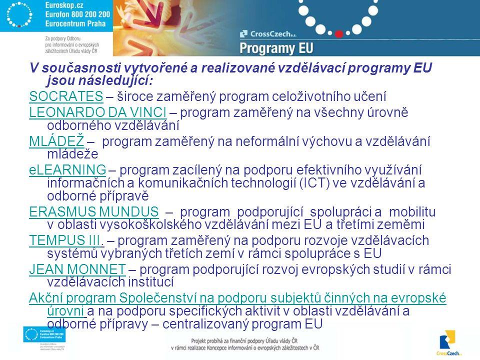 V současnosti vytvořené a realizované vzdělávací programy EU jsou následující: SOCRATESSOCRATES – široce zaměřený program celoživotního učení LEONARDO DA VINCILEONARDO DA VINCI – program zaměřený na všechny úrovně odborného vzdělávání MLÁDEŽMLÁDEŽ – program zaměřený na neformální výchovu a vzdělávání mládeže eLEARNINGeLEARNING – program zacílený na podporu efektivního využívání informačních a komunikačních technologií (ICT) ve vzdělávání a odborné přípravě ERASMUS MUNDUSERASMUS MUNDUS – program podporující spolupráci a mobilitu v oblasti vysokoškolského vzdělávání mezi EU a třetími zeměmi TEMPUS IIITEMPUS III.