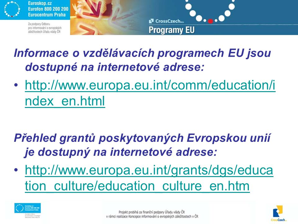 Informace o vzdělávacích programech EU jsou dostupné na internetové adrese: http://www.europa.eu.int/comm/education/i ndex_en.htmlhttp://www.europa.eu.int/comm/education/i ndex_en.html Přehled grantů poskytovaných Evropskou unií je dostupný na internetové adrese: http://www.europa.eu.int/grants/dgs/educa tion_culture/education_culture_en.htmhttp://www.europa.eu.int/grants/dgs/educa tion_culture/education_culture_en.htm