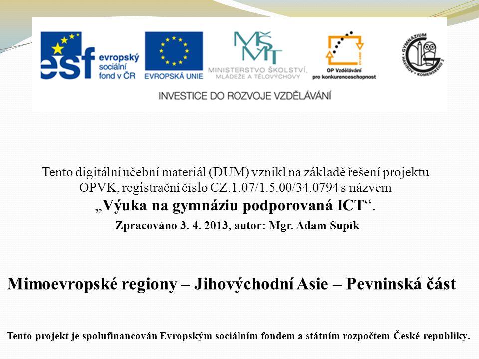 """Mimoevropské regiony – Jihovýchodní Asie – Pevninská část Tento digitální učební materiál (DUM) vznikl na základě řešení projektu OPVK, registrační číslo CZ.1.07/1.5.00/34.0794 s názvem """"Výuka na gymnáziu podporovaná ICT ."""