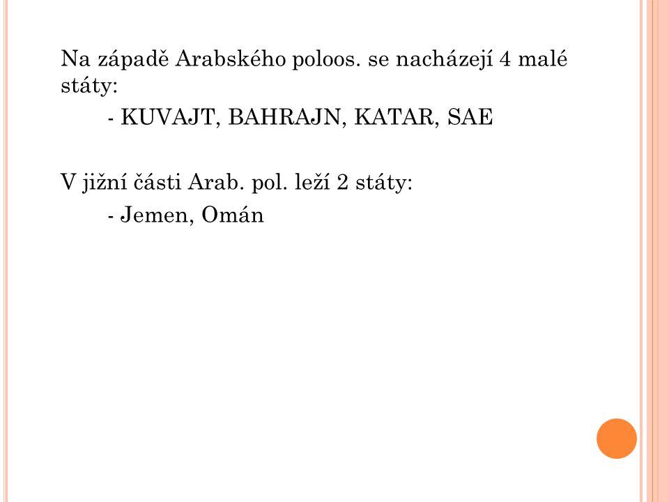 Na západě Arabského poloos. se nacházejí 4 malé státy: - KUVAJT, BAHRAJN, KATAR, SAE V jižní části Arab. pol. leží 2 státy: - Jemen, Omán