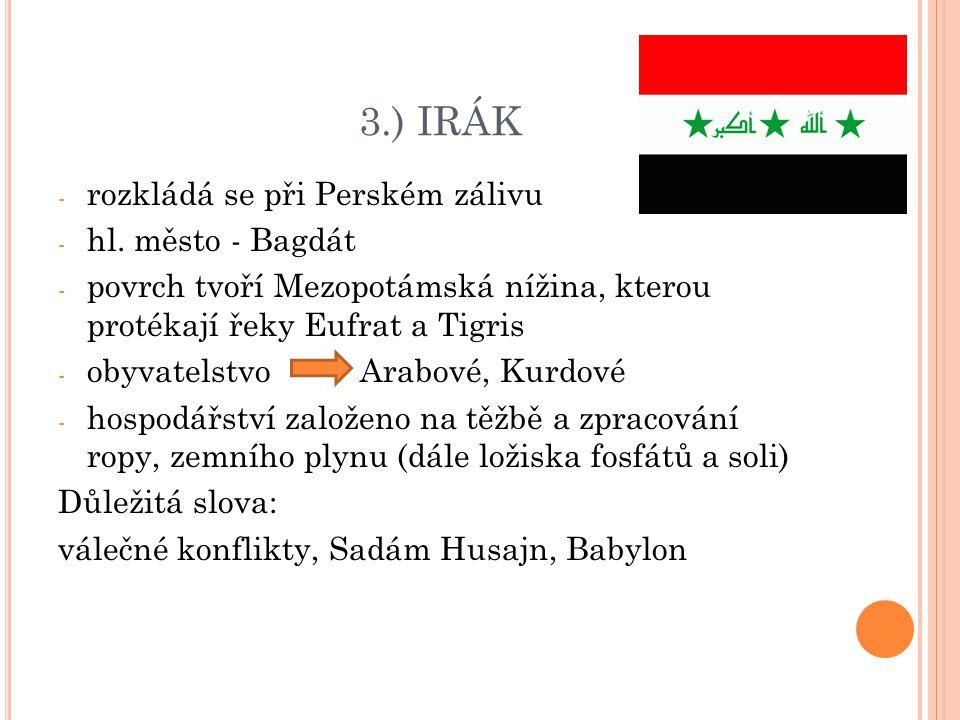 3.) IRÁK - rozkládá se při Perském zálivu - hl. město - Bagdát - povrch tvoří Mezopotámská nížina, kterou protékají řeky Eufrat a Tigris - obyvatelstv