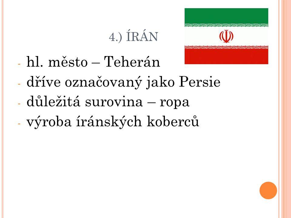4.) ÍRÁN - hl. město – Teherán - dříve označovaný jako Persie - důležitá surovina – ropa - výroba íránských koberců