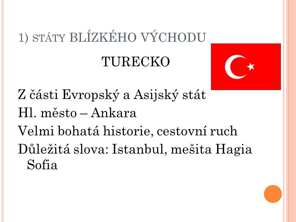 1) STÁTY BLÍZKÉHO VÝCHODU TURECKO Z části Evropský a Asijský stát Hl. město – Ankara Velmi bohatá historie, cestovní ruch Důležitá slova: Istanbul, me