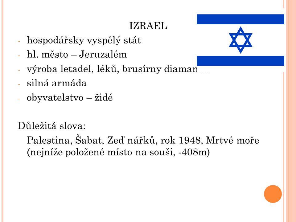 IZRAEL - hospodářsky vyspělý stát - hl. město – Jeruzalém - výroba letadel, léků, brusírny diamantů - silná armáda - obyvatelstvo – židé Důležitá slov