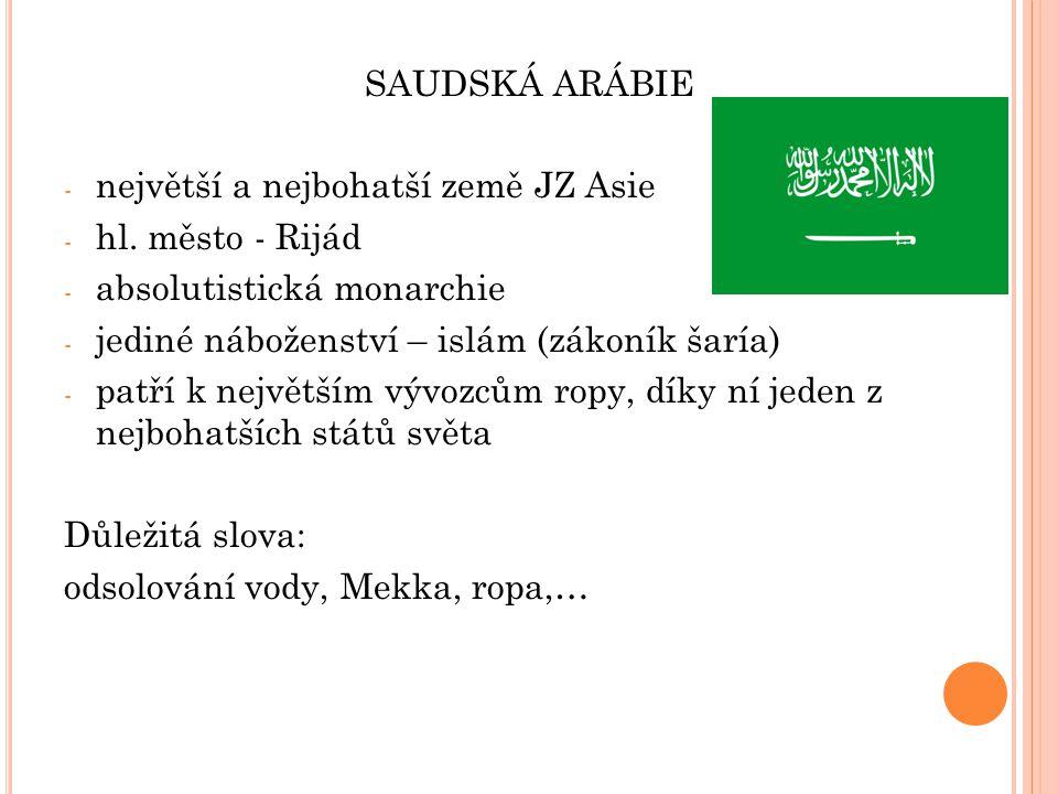 SAUDSKÁ ARÁBIE - největší a nejbohatší země JZ Asie - hl. město - Rijád - absolutistická monarchie - jediné náboženství – islám (zákoník šaría) - patř