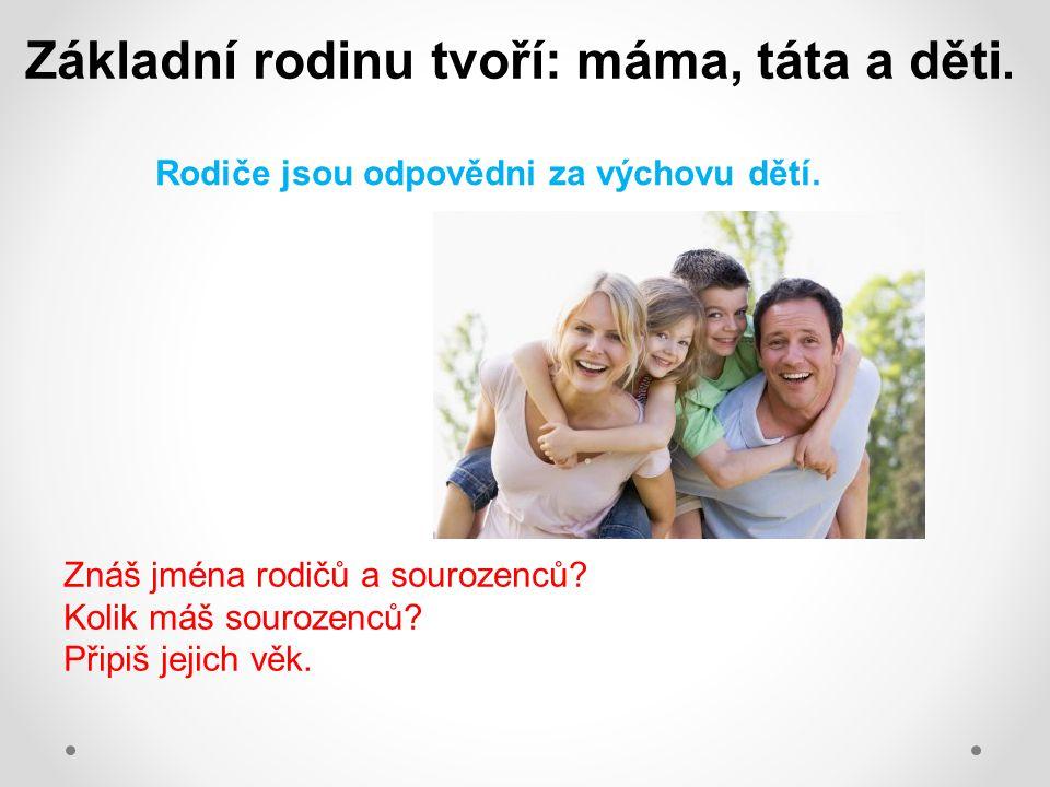 Základní rodinu tvoří: máma, táta a děti. Znáš jména rodičů a sourozenců? Kolik máš sourozenců? Připiš jejich věk. Rodiče jsou odpovědni za výchovu dě