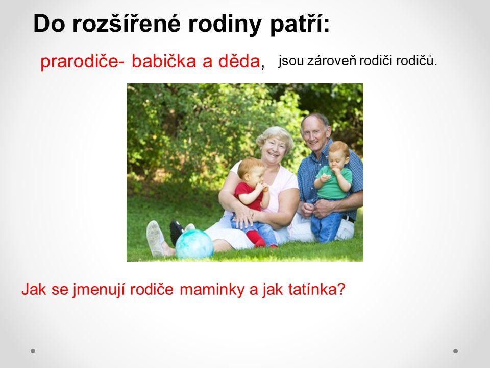 prarodiče- babička a děda, Jak se jmenují rodiče maminky a jak tatínka? jsou zároveň rodiči rodičů. Do rozšířené rodiny patří: