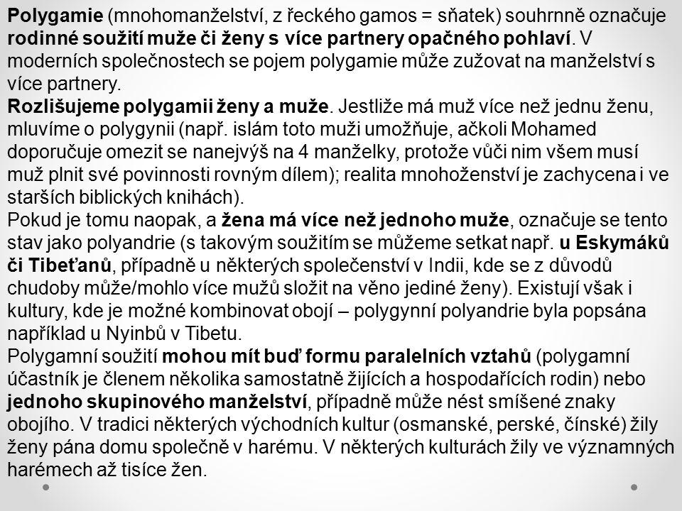 Polygamie (mnohomanželství, z řeckého gamos = sňatek) souhrnně označuje rodinné soužití muže či ženy s více partnery opačného pohlaví. V moderních spo