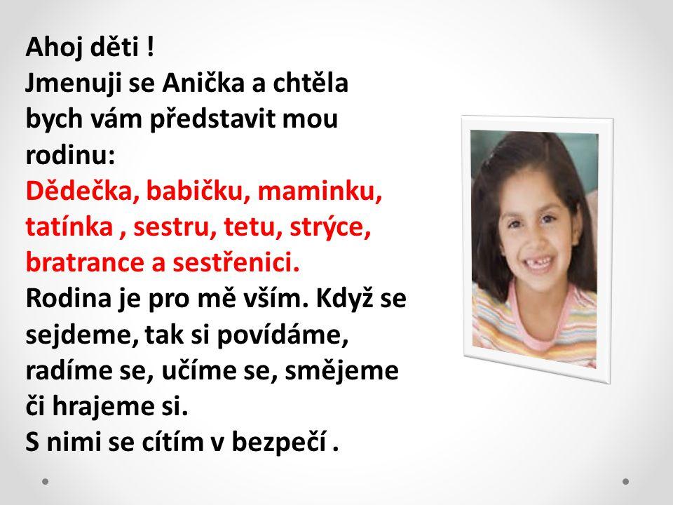 Ahoj děti ! Jmenuji se Anička a chtěla bych vám představit mou rodinu: Dědečka, babičku, maminku, tatínka, sestru, tetu, strýce, bratrance a sestřenic