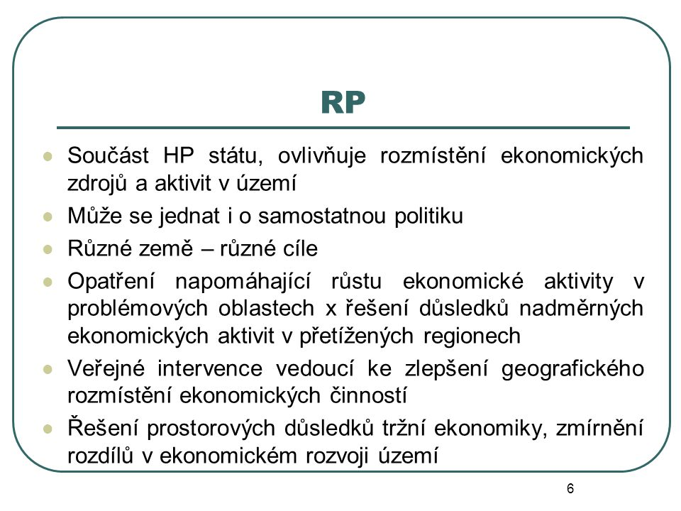 RP Součást HP státu, ovlivňuje rozmístění ekonomických zdrojů a aktivit v území Může se jednat i o samostatnou politiku Různé země – různé cíle Opatře