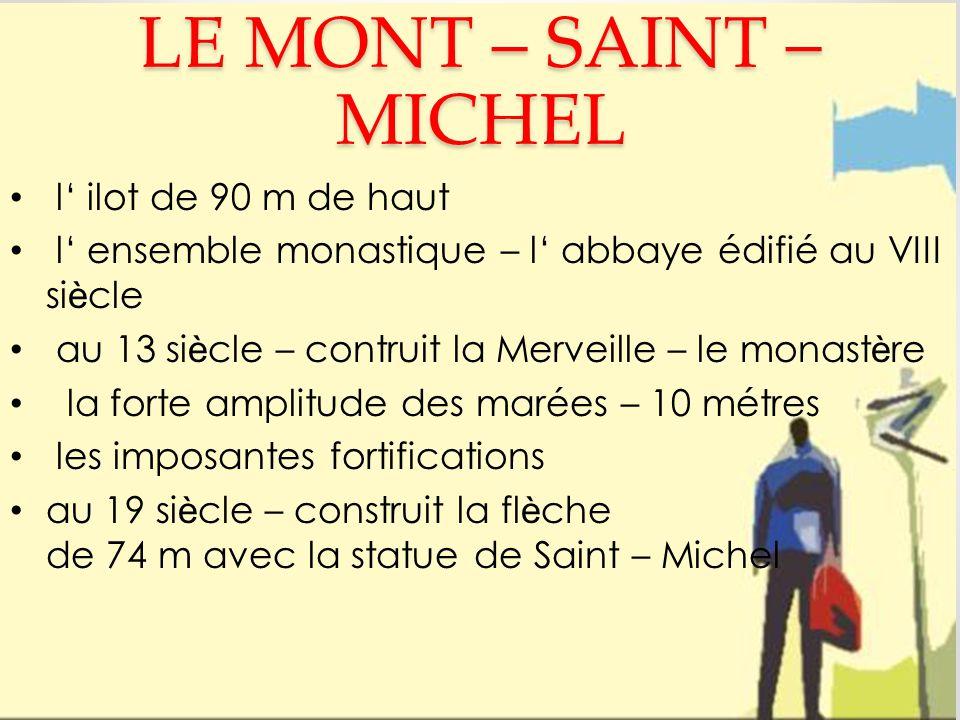 LE MONT – SAINT – MICHEL l' ilot de 90 m de haut l' ensemble monastique – l' abbaye édifié au VIII si è cle au 13 si è cle – contruit la Merveille – le monast è re la forte amplitude des marées – 10 métres les imposantes fortifications au 19 si è cle – construit la fl è che de 74 m avec la statue de Saint – Michel
