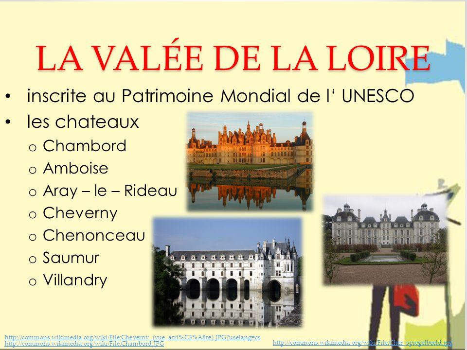 LA VALÉE DE LA LOIRE inscrite au Patrimoine Mondial de l' UNESCO les chateaux o Chambord o Amboise o Aray – le – Rideau o Cheverny o Chenonceau o Saumur o Villandry http://commons.wikimedia.org/wiki/File:Chambord.JPG http://commons.wikimedia.org/wiki/File:Cheverny_(vue_arri%C3%A8re).JPG uselang=cs http://commons.wikimedia.org/wiki/File:Cher_spiegelbeeld.jpg