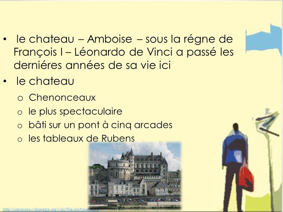 le chateau – Amboise – sous la régne de François I – Léonardo de Vinci a passé les derniéres années de sa vie ici le chateau o Chenonceaux o le plus spectaculaire o bâti sur un pont à cinq arcades o les tableaux de Rubens http://commons.wikimedia.org/wiki/File:Amboise03.jpg