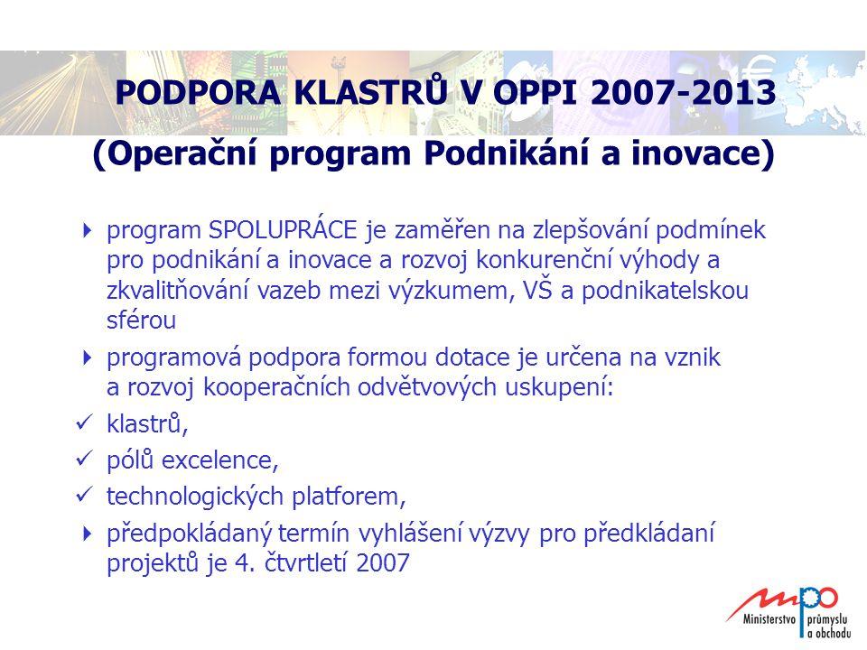 PODPORA KLASTRŮ V OPPI 2007-2013 (Operační program Podnikání a inovace)  program SPOLUPRÁCE je zaměřen na zlepšování podmínek pro podnikání a inovace a rozvoj konkurenční výhody a zkvalitňování vazeb mezi výzkumem, VŠ a podnikatelskou sférou  programová podpora formou dotace je určena na vznik a rozvoj kooperačních odvětvových uskupení: klastrů, pólů excelence, technologických platforem,  předpokládaný termín vyhlášení výzvy pro předkládaní projektů je 4.