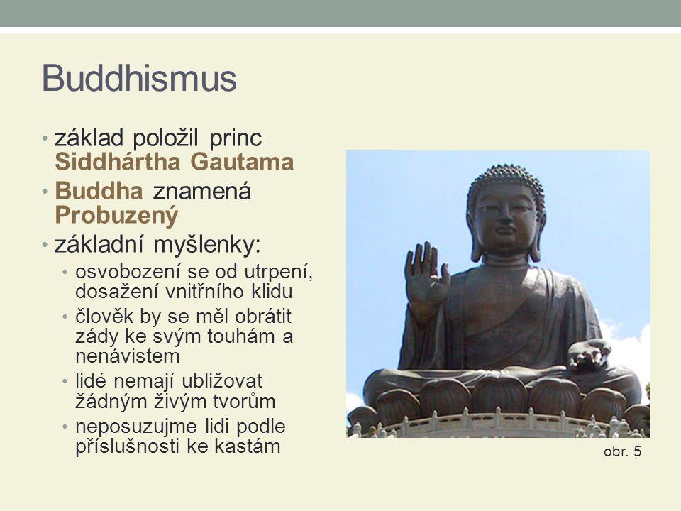Buddhismus základ položil princ Siddhártha Gautama Buddha znamená Probuzený základní myšlenky: osvobození se od utrpení, dosažení vnitřního klidu člověk by se měl obrátit zády ke svým touhám a nenávistem lidé nemají ubližovat žádným živým tvorům neposuzujme lidi podle příslušnosti ke kastám obr.