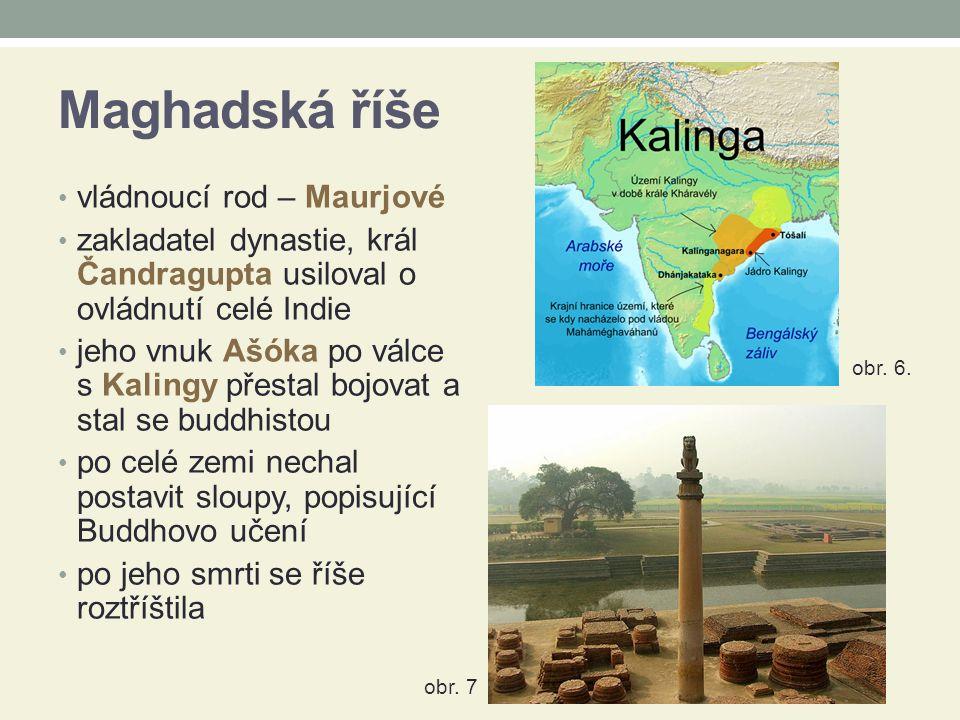 Maghadská říše vládnoucí rod – Maurjové zakladatel dynastie, král Čandragupta usiloval o ovládnutí celé Indie jeho vnuk Ašóka po válce s Kalingy přestal bojovat a stal se buddhistou po celé zemi nechal postavit sloupy, popisující Buddhovo učení po jeho smrti se říše roztříštila obr.