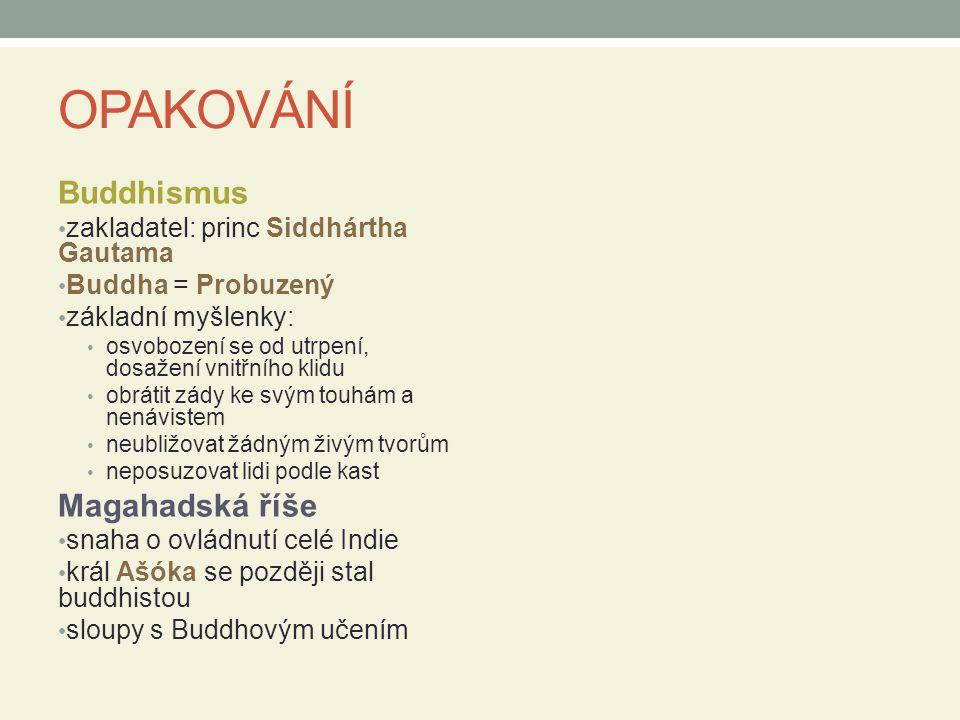 OPAKOVÁNÍ Buddhismus zakladatel: princ Siddhártha Gautama Buddha = Probuzený základní myšlenky: osvobození se od utrpení, dosažení vnitřního klidu obrátit zády ke svým touhám a nenávistem neubližovat žádným živým tvorům neposuzovat lidi podle kast Magahadská říše snaha o ovládnutí celé Indie král Ašóka se později stal buddhistou sloupy s Buddhovým učením
