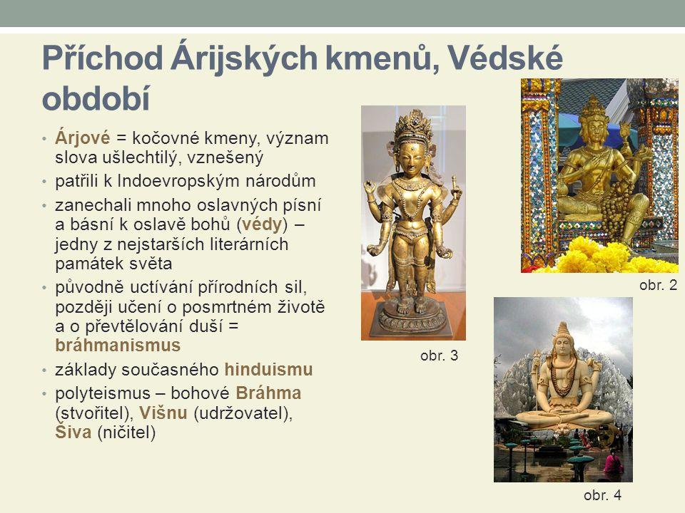 Příchod Árijských kmenů, Védské období Árjové = kočovné kmeny, význam slova ušlechtilý, vznešený patřili k Indoevropským národům zanechali mnoho oslavných písní a básní k oslavě bohů (védy) – jedny z nejstarších literárních památek světa původně uctívání přírodních sil, později učení o posmrtném životě a o převtělování duší = bráhmanismus základy současného hinduismu polyteismus – bohové Bráhma (stvořitel), Višnu (udržovatel), Šiva (ničitel) obr.