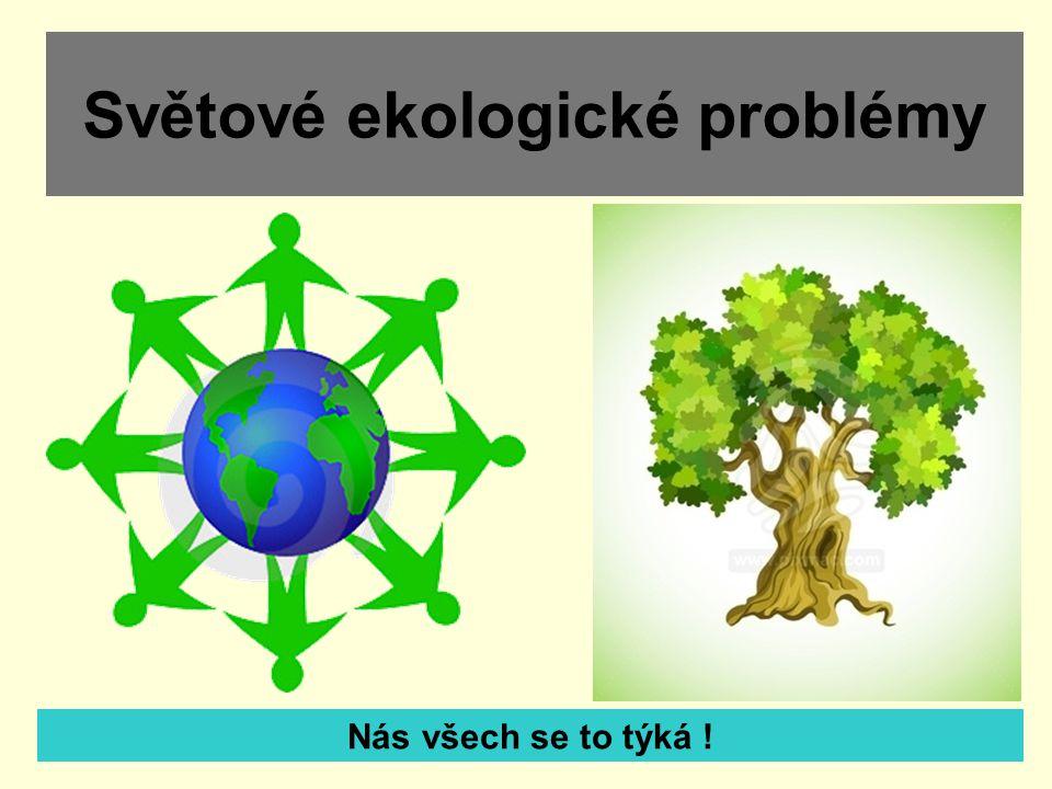 Světové ekologické problémy Nás všech se to týká !