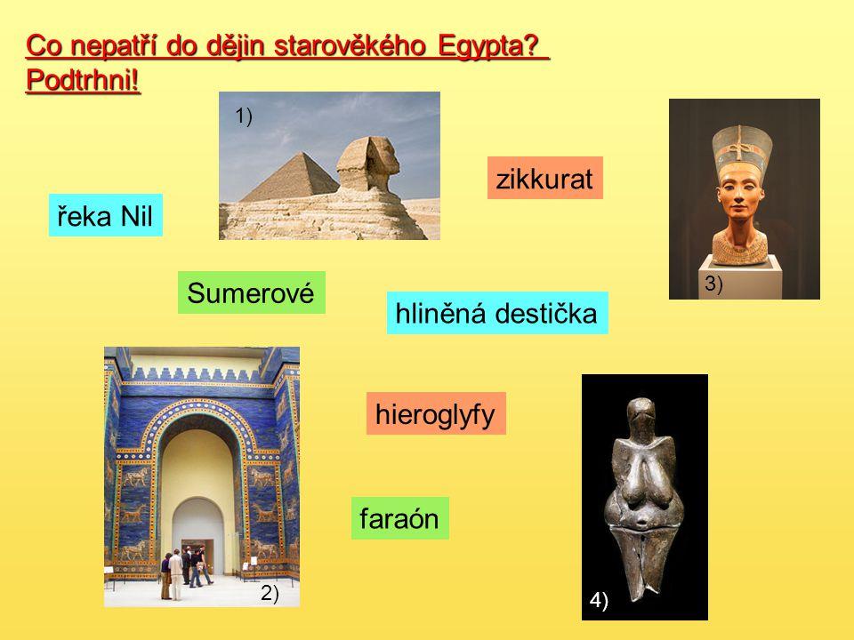 Co nepatří do dějin starověkého Egypta? Podtrhni! zikkurat hliněná destička faraón řeka Nil hieroglyfy Sumerové 1) 3) 2) 4)