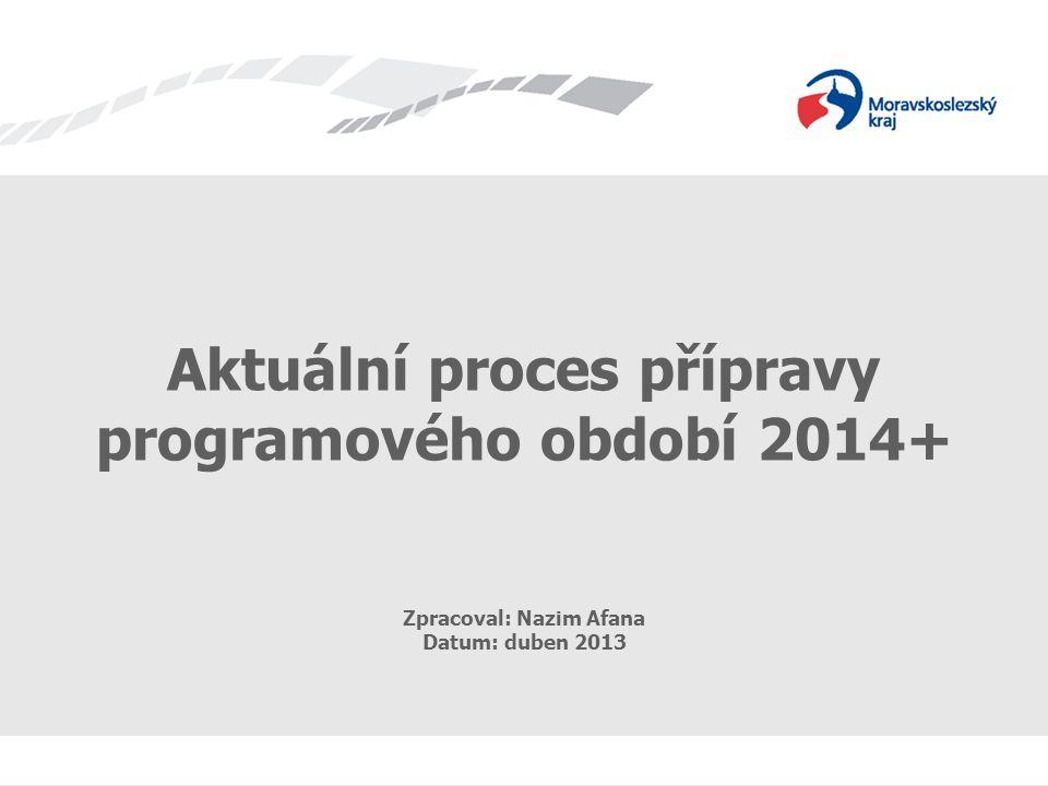 Příprava programového období 2014+ Aktuální proces přípravy programového období 2014+ Zpracoval: Nazim Afana Datum: duben 2013